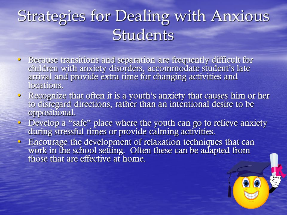 Strategies for Dealing with Anxious Students Because transitions and separation are frequently difficult for children with anxiety disorders, accommodate student's late arrival and provide extra time for changing activities and locations.