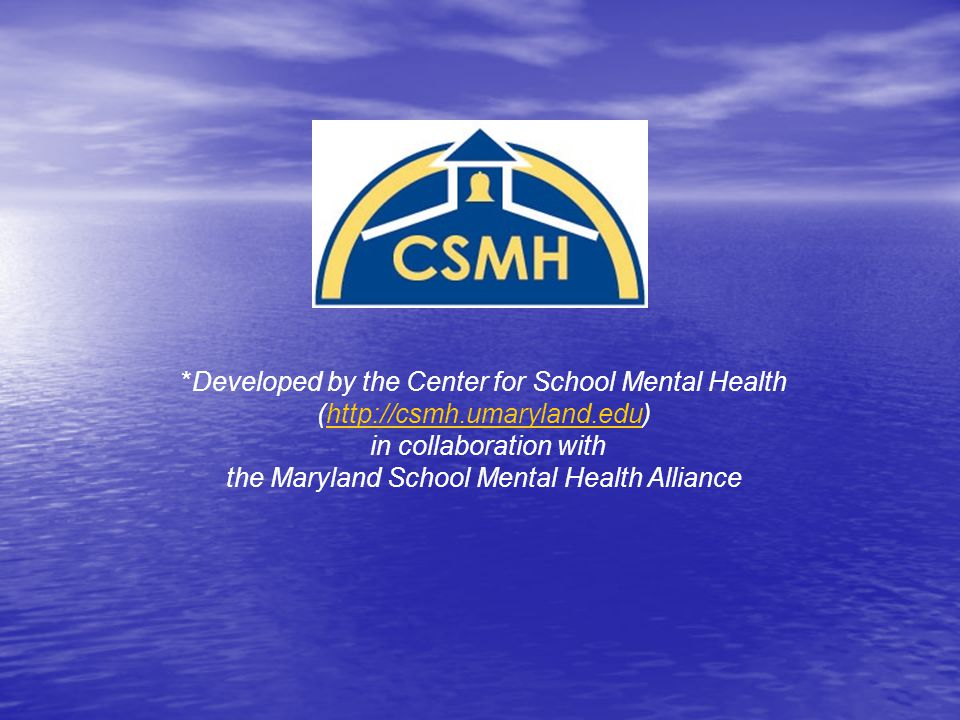 *Developed by the Center for School Mental Health (http://csmh.umaryland.edu)http://csmh.umaryland.edu in collaboration with the Maryland School Mental Health Alliance