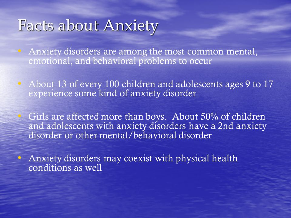 Facts about Anxiety Anxiety disorders are among the most common mental, emotional, and behavioral problems to occur About 13 of every 100 children and adolescents ages 9 to 17 experience some kind of anxiety disorder Girls are affected more than boys.
