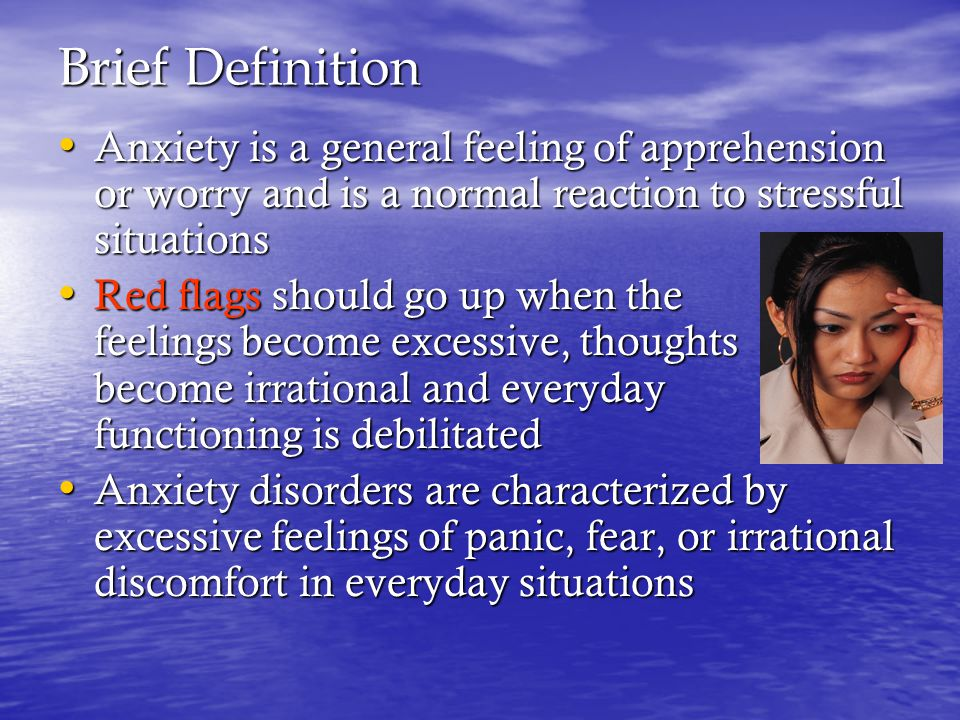 Brief Definition Anxiety is a general feeling of apprehension or worry and is a normal reaction to stressful situations Anxiety is a general feeling of apprehension or worry and is a normal reaction to stressful situations Red flags should go up when the feelings become excessive, thoughts become irrational and everyday functioning is debilitated Red flags should go up when the feelings become excessive, thoughts become irrational and everyday functioning is debilitated Anxiety disorders are characterized by excessive feelings of panic, fear, or irrational discomfort in everyday situations Anxiety disorders are characterized by excessive feelings of panic, fear, or irrational discomfort in everyday situations