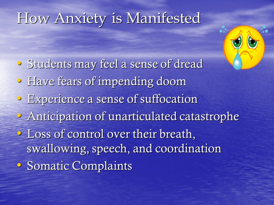 How Anxiety is Manifested Students may feel a sense of dread Students may feel a sense of dread Have fears of impending doom Have fears of impending doom Experience a sense of suffocation Experience a sense of suffocation Anticipation of unarticulated catastrophe Anticipation of unarticulated catastrophe Loss of control over their breath, swallowing, speech, and coordination Loss of control over their breath, swallowing, speech, and coordination Somatic Complaints Somatic Complaints