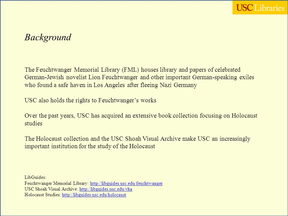 Challenges Promoting collections of primary sources Promoting collections in languages other than English, namely German (without an existing German department on campus) Aligning the Feuchtwanger Memorial Library with the focus on Holocaust studies Increase awareness and access to the collections housed in FML