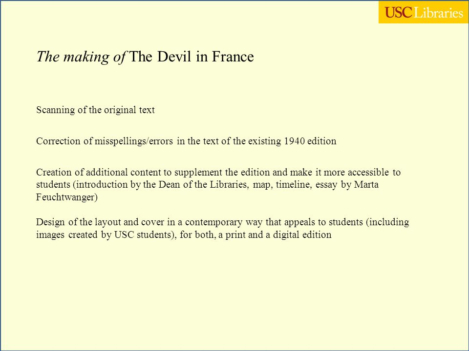 The making of The Devil in France Scanning of the original text Correction of misspellings/errors in the text of the existing 1940 edition Creation of additional content to supplement the edition and make it more accessible to students (introduction by the Dean of the Libraries, map, timeline, essay by Marta Feuchtwanger) Design of the layout and cover in a contemporary way that appeals to students (including images created by USC students), for both, a print and a digital edition