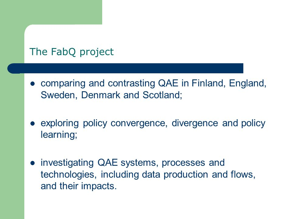 The FabQ project comparing and contrasting QAE in Finland, England, Sweden, Denmark and Scotland; exploring policy convergence, divergence and policy learning; investigating QAE systems, processes and technologies, including data production and flows, and their impacts.