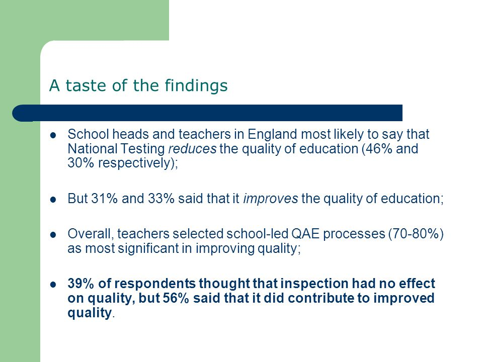 A taste of the findings School heads and teachers in England most likely to say that National Testing reduces the quality of education (46% and 30% respectively); But 31% and 33% said that it improves the quality of education; Overall, teachers selected school-led QAE processes (70-80%) as most significant in improving quality; 39% of respondents thought that inspection had no effect on quality, but 56% said that it did contribute to improved quality.
