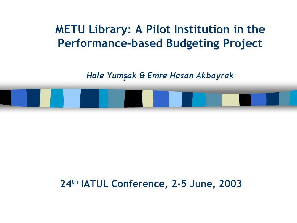 METU Library: A Pilot Institution in the Performance-based Budgeting Project Hale Yumşak & Emre Hasan Akbayrak 24 th IATUL Conference, 2-5 June, 2003