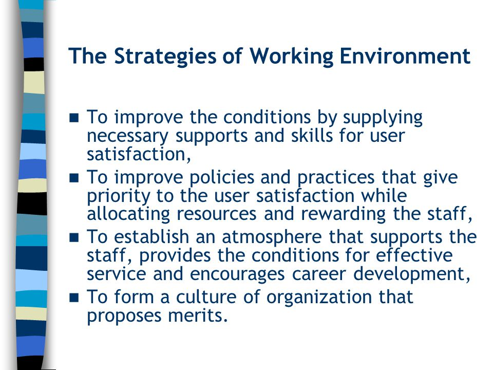 The Strategies of Working Environment To improve the conditions by supplying necessary supports and skills for user satisfaction, To improve policies and practices that give priority to the user satisfaction while allocating resources and rewarding the staff, To establish an atmosphere that supports the staff, provides the conditions for effective service and encourages career development, To form a culture of organization that proposes merits.