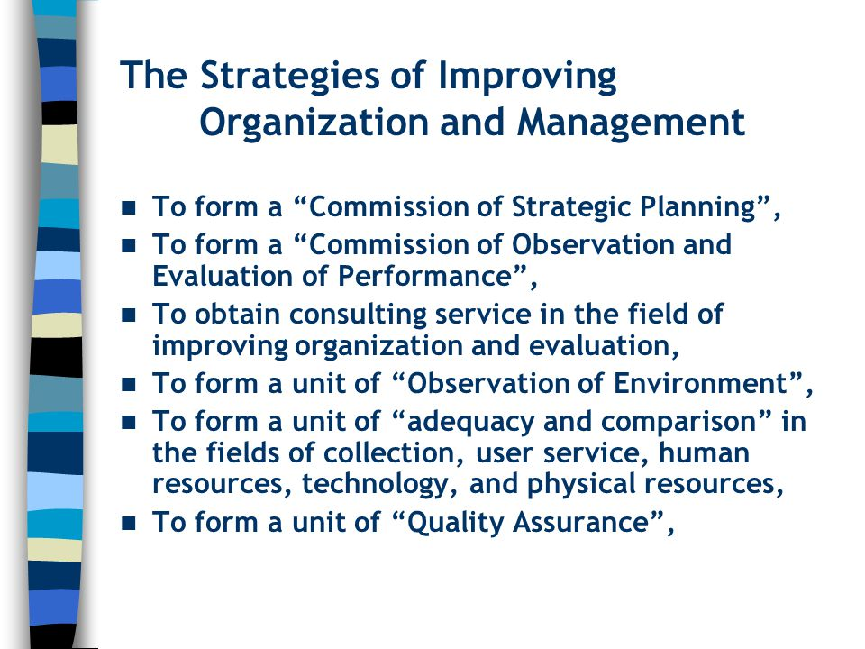 The Strategies of Improving Organization and Management To form a Commission of Strategic Planning , To form a Commission of Observation and Evaluation of Performance , To obtain consulting service in the field of improving organization and evaluation, To form a unit of Observation of Environment , To form a unit of adequacy and comparison in the fields of collection, user service, human resources, technology, and physical resources, To form a unit of Quality Assurance ,