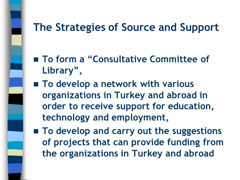 The Strategies of Source and Support To form a Consultative Committee of Library , To develop a network with various organizations in Turkey and abroad in order to receive support for education, technology and employment, To develop and carry out the suggestions of projects that can provide funding from the organizations in Turkey and abroad