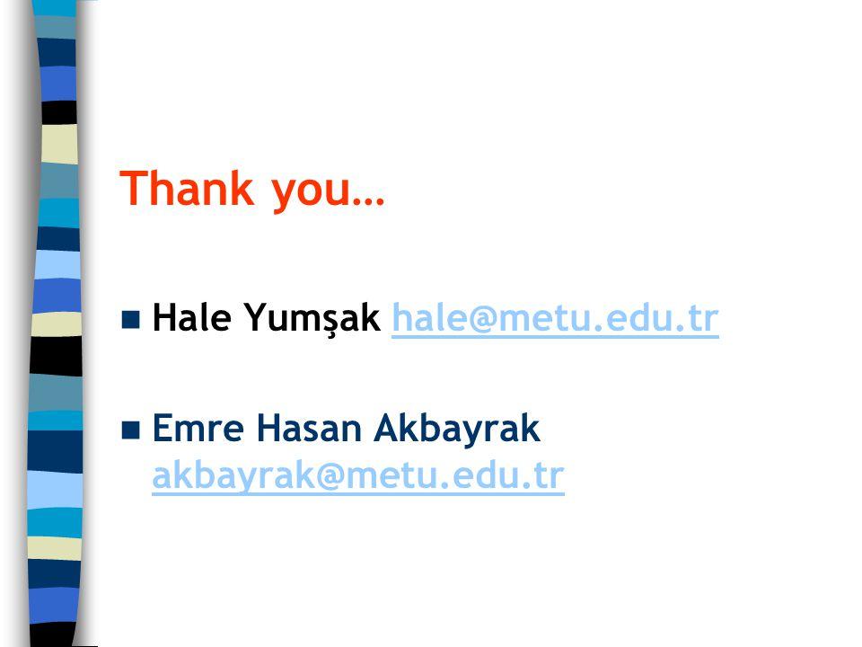 Thank you… Hale Yumşak hale@metu.edu.trhale@metu.edu.tr Emre Hasan Akbayrak akbayrak@metu.edu.tr akbayrak@metu.edu.tr
