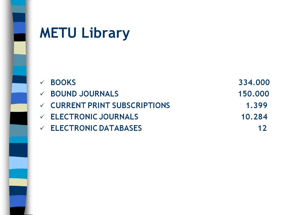 METU Library BOOKS 334.000 BOUND JOURNALS 150.000 CURRENT PRINT SUBSCRIPTIONS 1.399 ELECTRONIC JOURNALS 10.284 ELECTRONIC DATABASES 12
