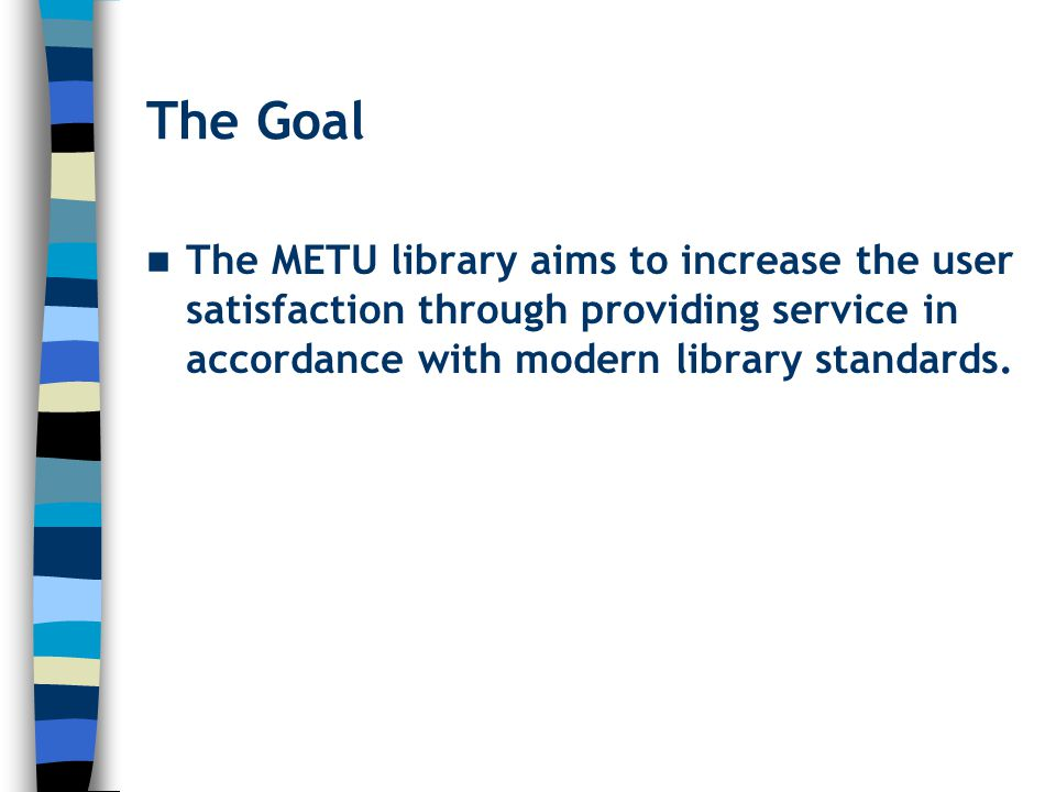 The Goal The METU library aims to increase the user satisfaction through providing service in accordance with modern library standards.