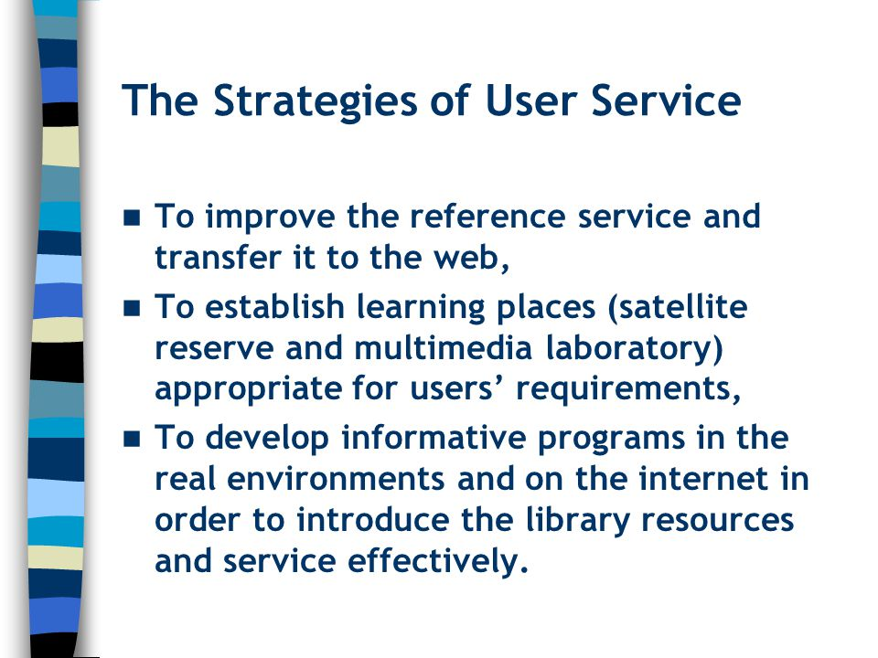 The Strategies of User Service To improve the reference service and transfer it to the web, To establish learning places (satellite reserve and multimedia laboratory) appropriate for users' requirements, To develop informative programs in the real environments and on the internet in order to introduce the library resources and service effectively.