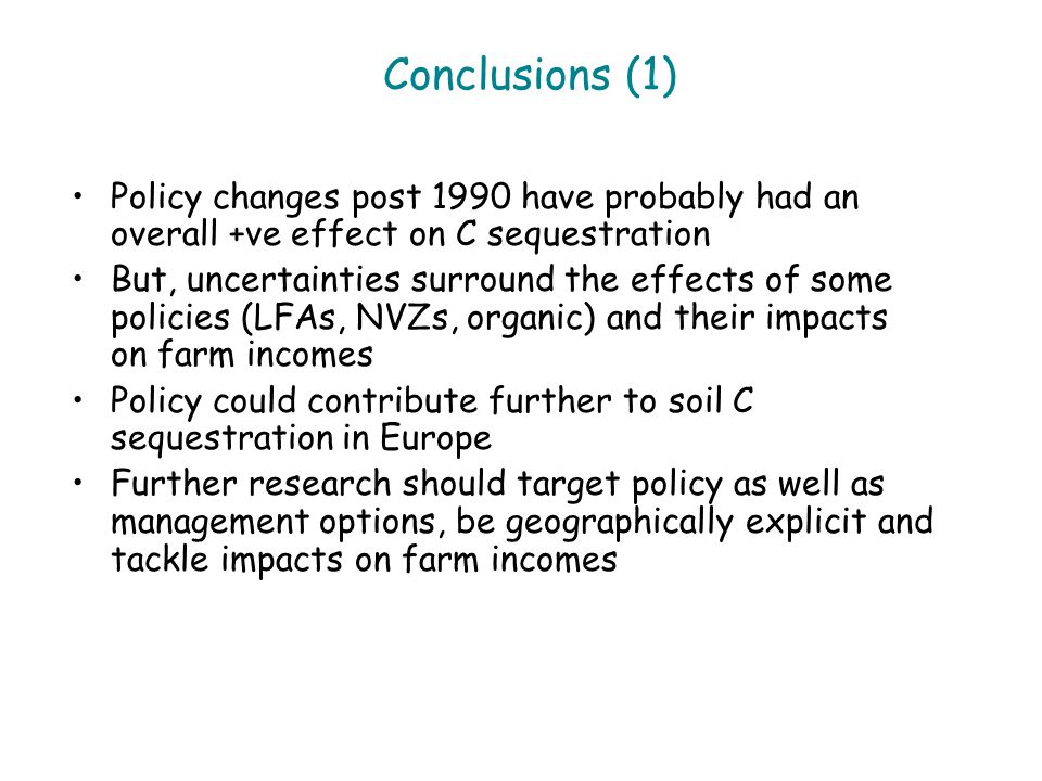Conclusions (1) Policy changes post 1990 have probably had an overall +ve effect on C sequestration But, uncertainties surround the effects of some policies (LFAs, NVZs, organic) and their impacts on farm incomes Policy could contribute further to soil C sequestration in Europe Further research should target policy as well as management options, be geographically explicit and tackle impacts on farm incomes