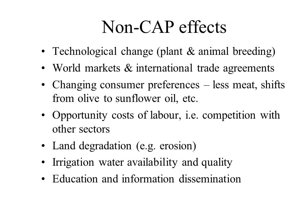 Non-CAP effects Technological change (plant & animal breeding) World markets & international trade agreements Changing consumer preferences – less mea