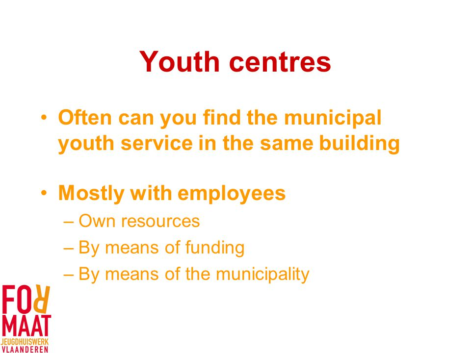 Youth centres Often can you find the municipal youth service in the same building Mostly with employees –Own resources –By means of funding –By means of the municipality