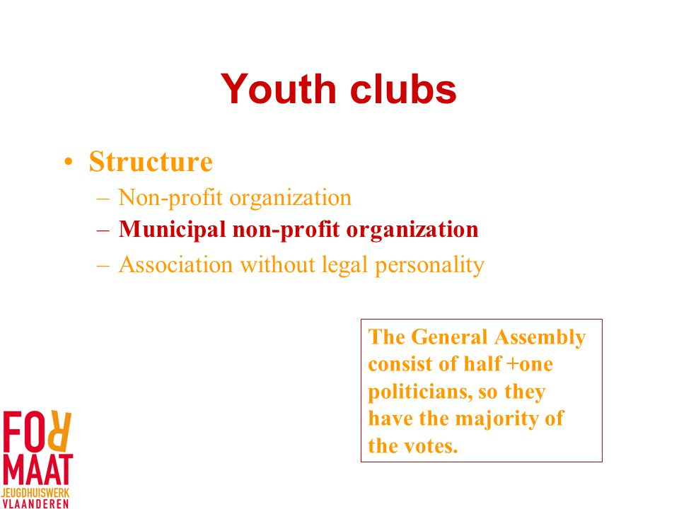 Youth clubs Structure –Non-profit organization –Municipal non-profit organization –Association without legal personality The General Assembly consist of half +one politicians, so they have the majority of the votes.