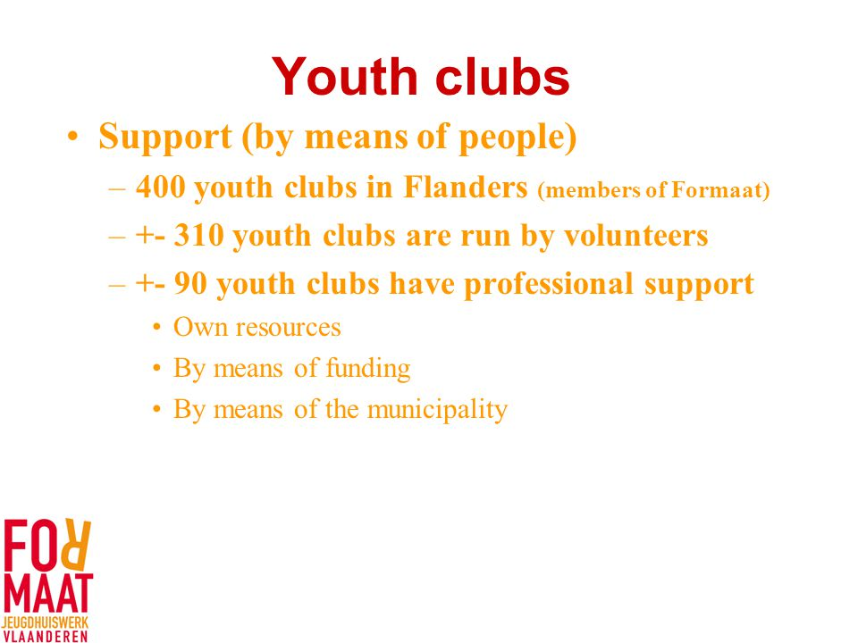 Youth clubs Support (by means of people) –400 youth clubs in Flanders (members of Formaat) –+- 310 youth clubs are run by volunteers –+- 90 youth clubs have professional support Own resources By means of funding By means of the municipality