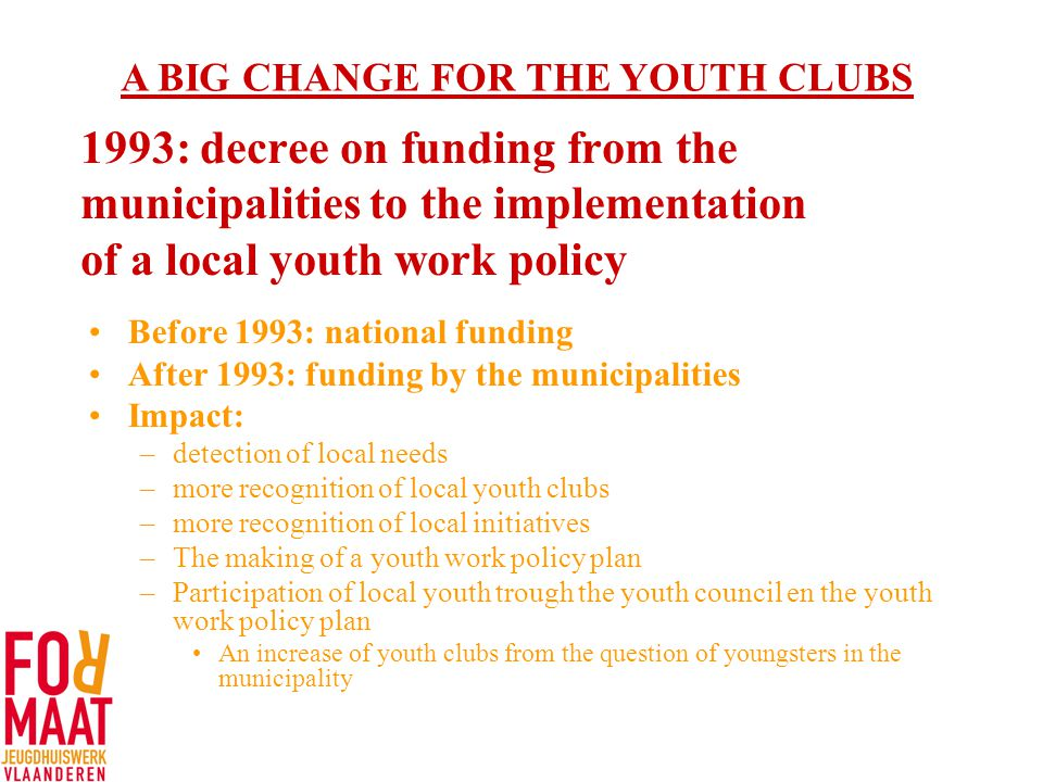 1993: decree on funding from the municipalities to the implementation of a local youth work policy Before 1993: national funding After 1993: funding by the municipalities Impact: –detection of local needs –more recognition of local youth clubs –more recognition of local initiatives –The making of a youth work policy plan –Participation of local youth trough the youth council en the youth work policy plan An increase of youth clubs from the question of youngsters in the municipality A BIG CHANGE FOR THE YOUTH CLUBS