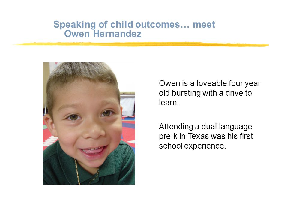 Speaking of child outcomes… meet Owen Hernandez Owen is a loveable four year old bursting with a drive to learn.