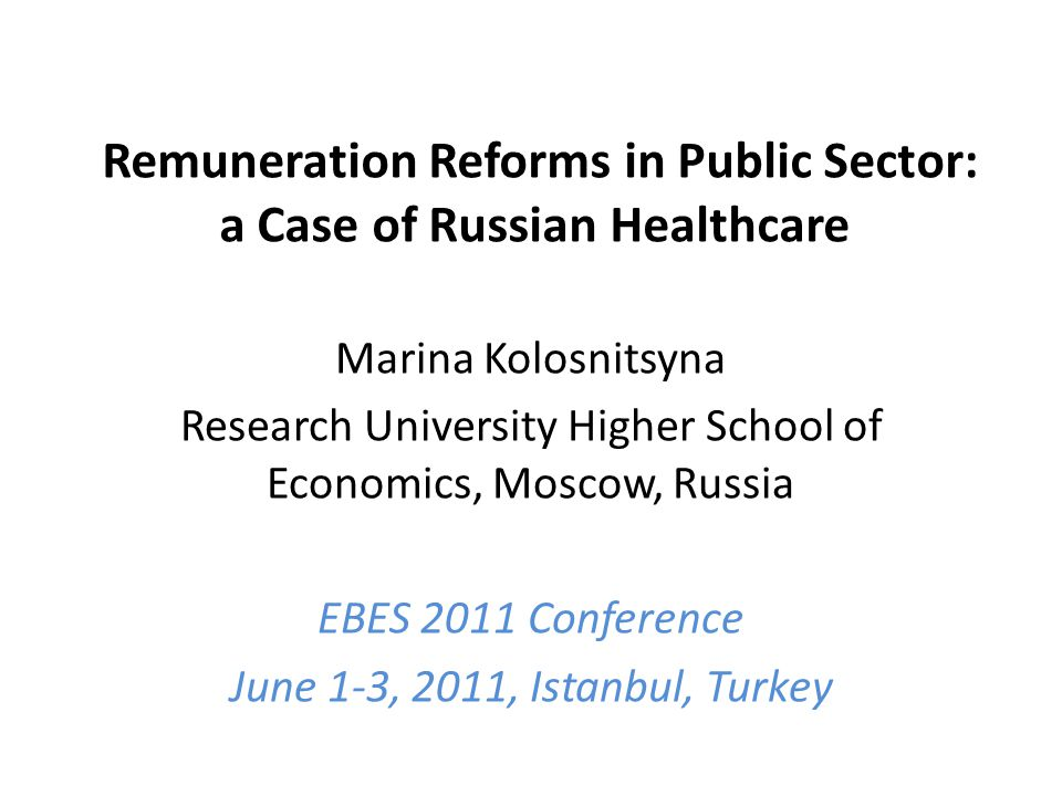 Remuneration Reforms in Public Sector: a Case of Russian Healthcare Marina Kolosnitsyna Research University Higher School of Economics, Moscow, Russia EBES 2011 Conference June 1-3, 2011, Istanbul, Turkey
