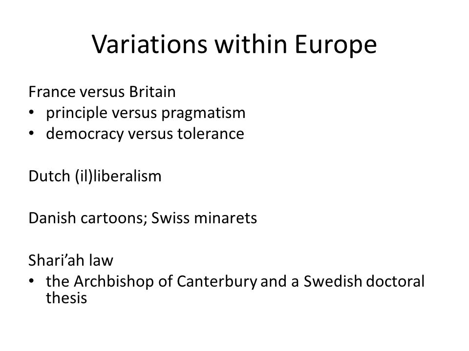Variations within Europe France versus Britain principle versus pragmatism democracy versus tolerance Dutch (il)liberalism Danish cartoons; Swiss minarets Shari'ah law the Archbishop of Canterbury and a Swedish doctoral thesis