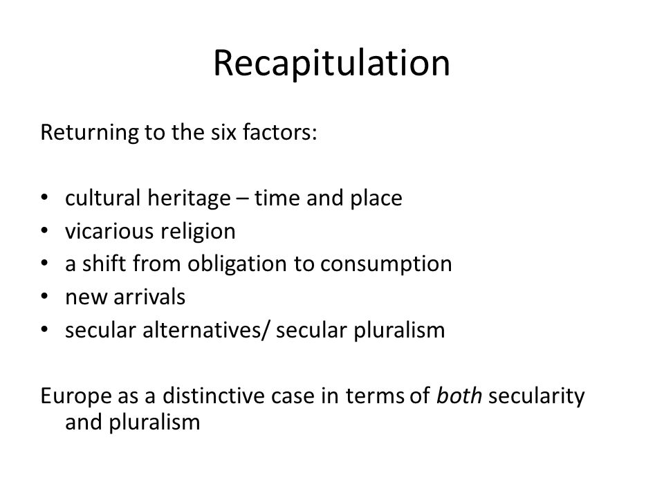 Recapitulation Returning to the six factors: cultural heritage – time and place vicarious religion a shift from obligation to consumption new arrivals secular alternatives/ secular pluralism Europe as a distinctive case in terms of both secularity and pluralism