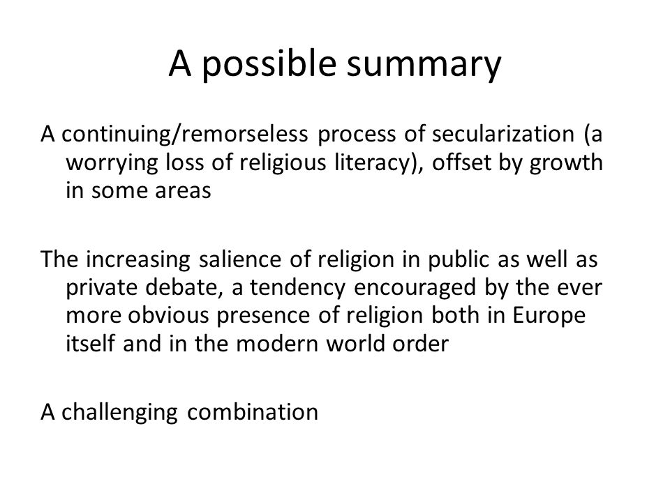 A possible summary A continuing/remorseless process of secularization (a worrying loss of religious literacy), offset by growth in some areas The increasing salience of religion in public as well as private debate, a tendency encouraged by the ever more obvious presence of religion both in Europe itself and in the modern world order A challenging combination