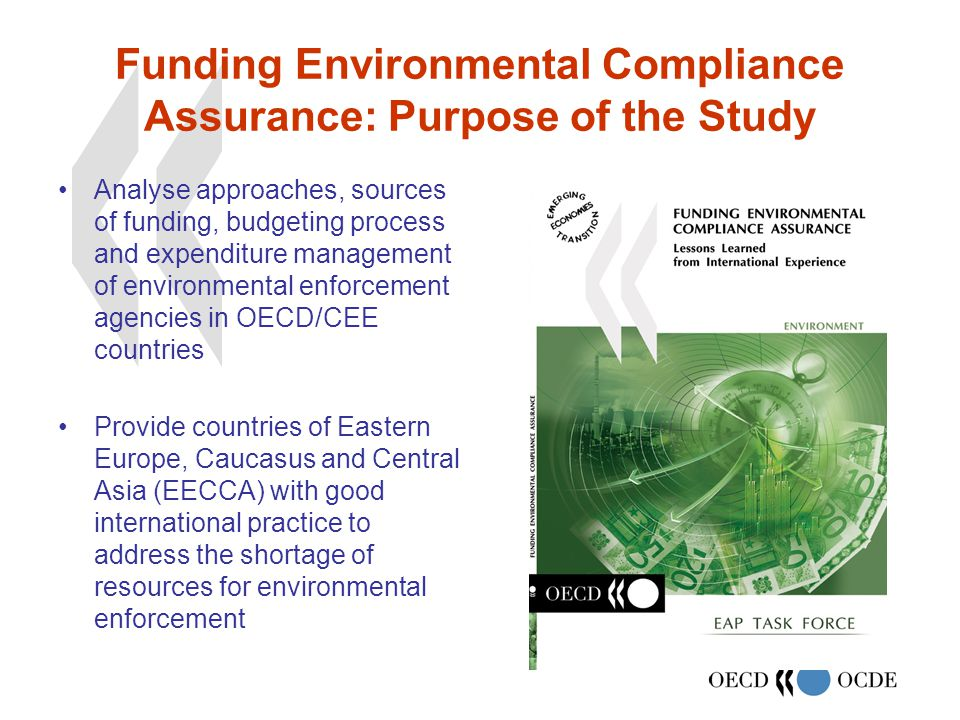 Funding Environmental Compliance Assurance: Purpose of the Study Analyse approaches, sources of funding, budgeting process and expenditure management of environmental enforcement agencies in OECD/CEE countries Provide countries of Eastern Europe, Caucasus and Central Asia (EECCA) with good international practice to address the shortage of resources for environmental enforcement