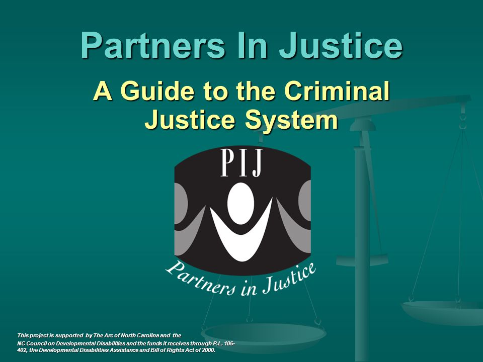 Partners In Justice A Guide to the Criminal Justice System A Guide to the Criminal Justice System This project is supported by The Arc of North Carolina and the NC Council on Developmental Disabilities and the funds it receives through P.L.