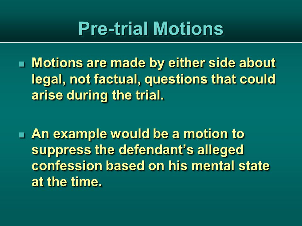 Pre-trial Motions Motions are made by either side about legal, not factual, questions that could arise during the trial.