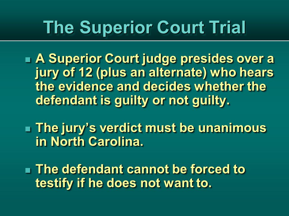 The Superior Court Trial A Superior Court judge presides over a jury of 12 (plus an alternate) who hears the evidence and decides whether the defendant is guilty or not guilty.