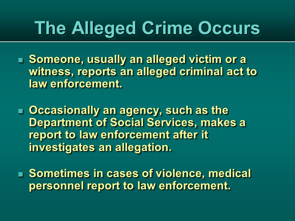 The Alleged Crime Occurs Someone, usually an alleged victim or a witness, reports an alleged criminal act to law enforcement.