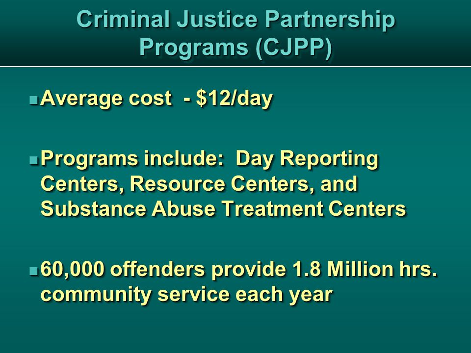 Criminal Justice Partnership Programs (CJPP) Average cost - $12/day Average cost - $12/day Programs include: Day Reporting Centers, Resource Centers, and Substance Abuse Treatment Centers Programs include: Day Reporting Centers, Resource Centers, and Substance Abuse Treatment Centers 60,000 offenders provide 1.8 Million hrs.