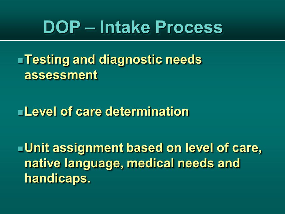 DOP – Intake Process Testing and diagnostic needs assessment Testing and diagnostic needs assessment Level of care determination Level of care determination Unit assignment based on level of care, native language, medical needs and handicaps.