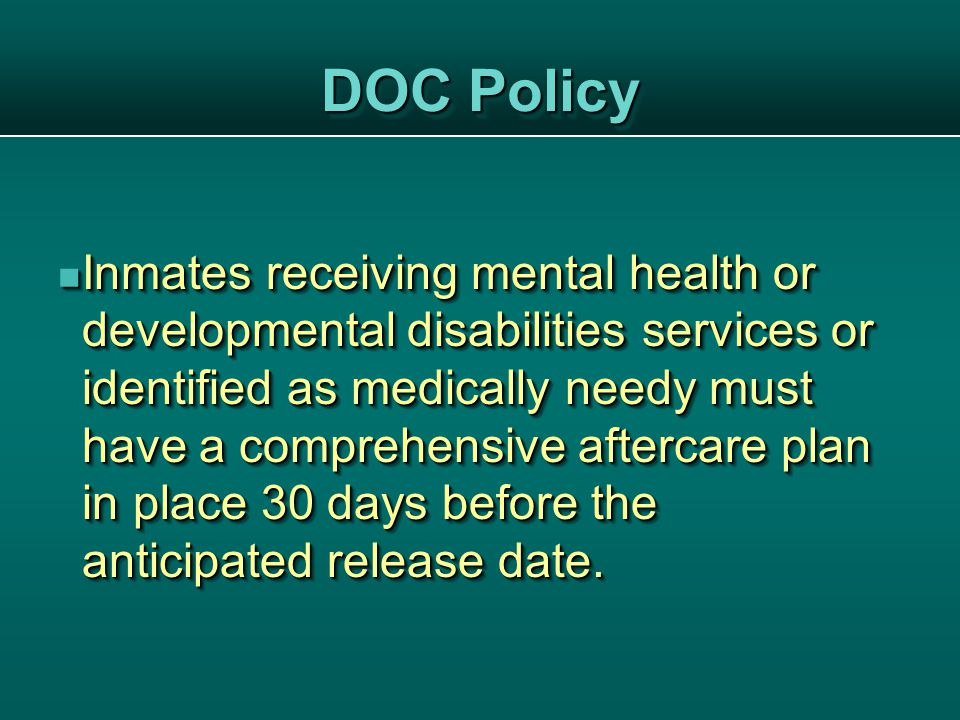 DOC Policy Inmates receiving mental health or developmental disabilities services or identified as medically needy must have a comprehensive aftercare plan in place 30 days before the anticipated release date.
