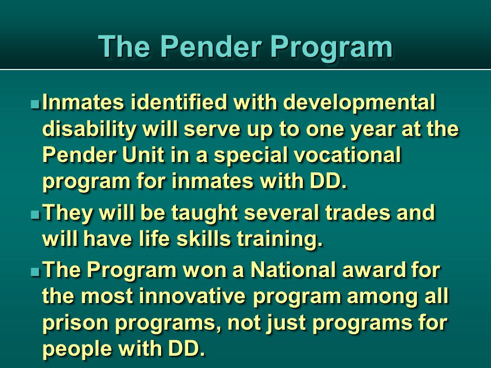 The Pender Program Inmates identified with developmental disability will serve up to one year at the Pender Unit in a special vocational program for inmates with DD.