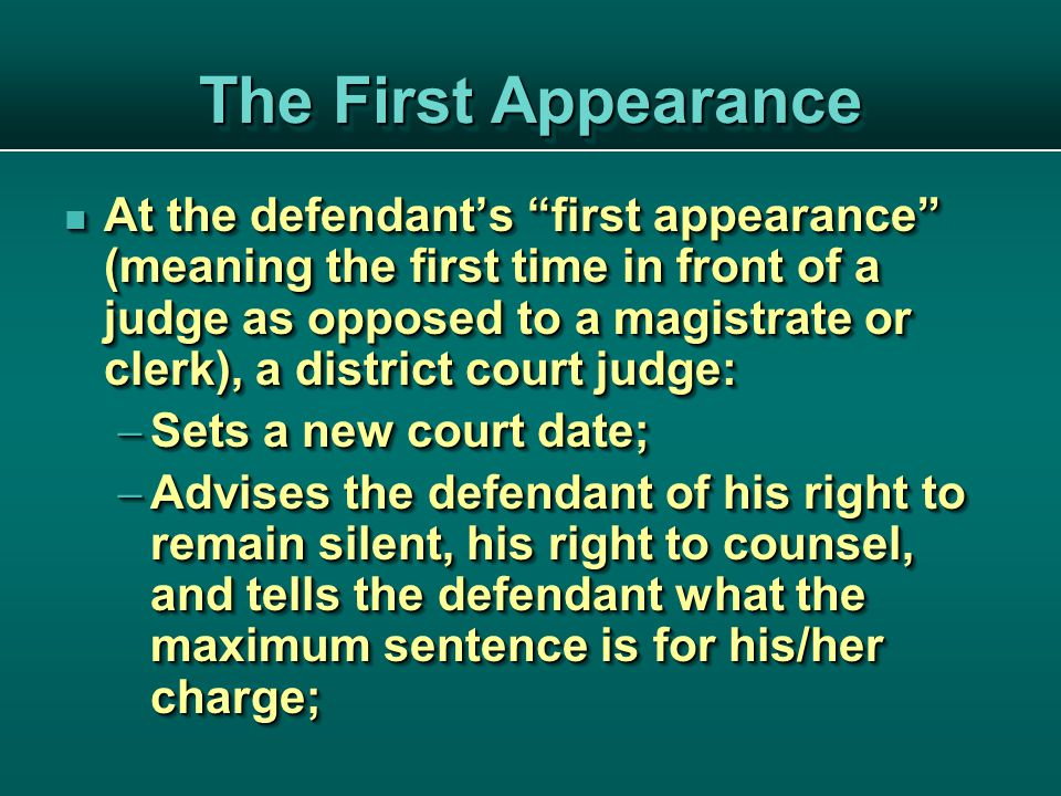 The First Appearance At the defendant's first appearance (meaning the first time in front of a judge as opposed to a magistrate or clerk), a district court judge: At the defendant's first appearance (meaning the first time in front of a judge as opposed to a magistrate or clerk), a district court judge:  Sets a new court date;  Advises the defendant of his right to remain silent, his right to counsel, and tells the defendant what the maximum sentence is for his/her charge; At the defendant's first appearance (meaning the first time in front of a judge as opposed to a magistrate or clerk), a district court judge: At the defendant's first appearance (meaning the first time in front of a judge as opposed to a magistrate or clerk), a district court judge:  Sets a new court date;  Advises the defendant of his right to remain silent, his right to counsel, and tells the defendant what the maximum sentence is for his/her charge;