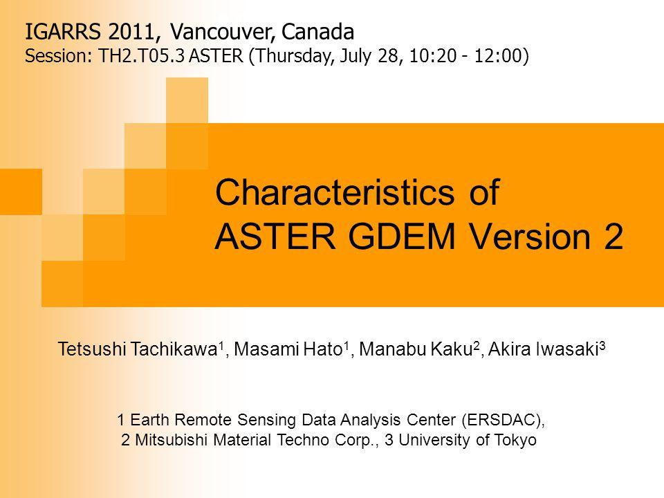ASTER GDEM Characteristics of ASTER GDEM Version 2 Tetsushi Tachikawa 1, Masami Hato 1, Manabu Kaku 2, Akira Iwasaki 3 1 Earth Remote Sensing Data Analysis Center (ERSDAC), 2 Mitsubishi Material Techno Corp., 3 University of Tokyo IGARRS 2011, Vancouver, Canada Session: TH2.T05.3 ASTER (Thursday, July 28, 10:20 - 12:00)