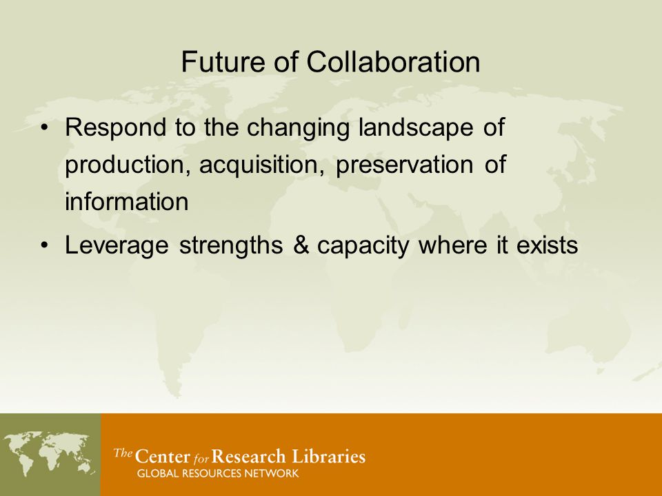 Future of Collaboration Respond to the changing landscape of production, acquisition, preservation of information Leverage strengths & capacity where it exists
