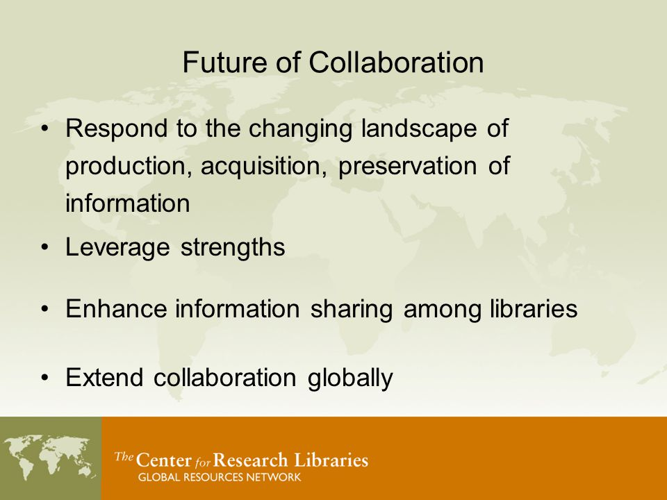 Future of Collaboration Respond to the changing landscape of production, acquisition, preservation of information Leverage strengths Enhance information sharing among libraries Extend collaboration globally