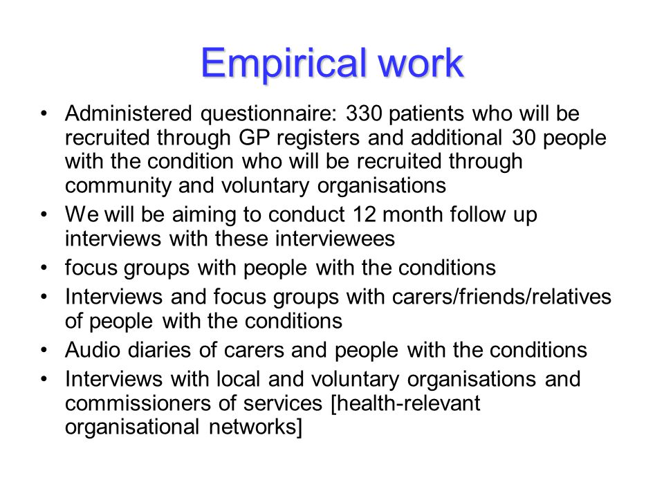 Empirical work Administered questionnaire: 330 patients who will be recruited through GP registers and additional 30 people with the condition who will be recruited through community and voluntary organisations We will be aiming to conduct 12 month follow up interviews with these interviewees focus groups with people with the conditions Interviews and focus groups with carers/friends/relatives of people with the conditions Audio diaries of carers and people with the conditions Interviews with local and voluntary organisations and commissioners of services [health-relevant organisational networks]