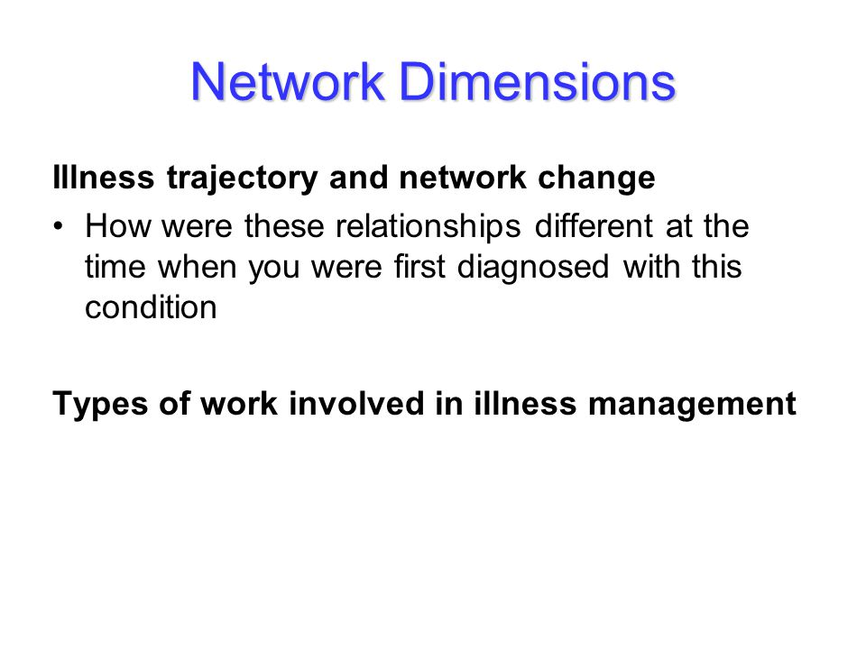 Network Dimensions Illness trajectory and network change How were these relationships different at the time when you were first diagnosed with this condition Types of work involved in illness management