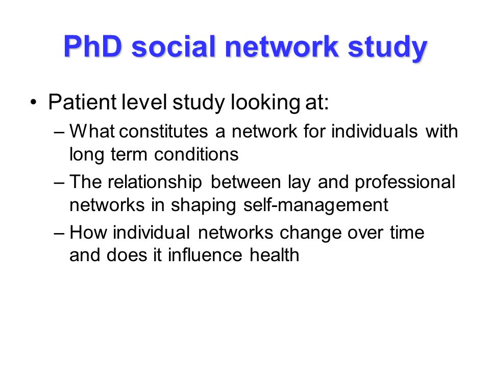 PhD social network study Patient level study looking at: –What constitutes a network for individuals with long term conditions –The relationship between lay and professional networks in shaping self-management –How individual networks change over time and does it influence health