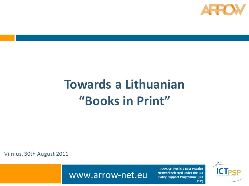 www.arrow-net.eu Towards a Lithuanian Books in Print Vilnius, 30th August 2011 ARROW Plus is a Best Practice Network selected under the ICT Policy Support Programme (ICT PSP)