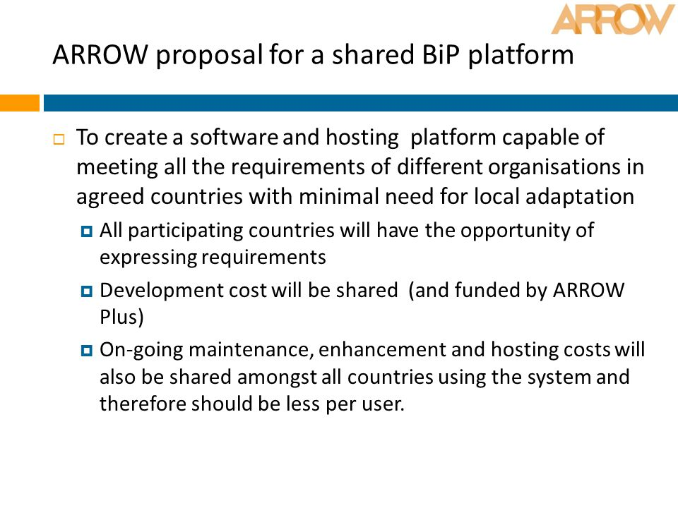 ARROW proposal for a shared BiP platform  To create a software and hosting platform capable of meeting all the requirements of different organisations in agreed countries with minimal need for local adaptation  All participating countries will have the opportunity of expressing requirements  Development cost will be shared (and funded by ARROW Plus)  On-going maintenance, enhancement and hosting costs will also be shared amongst all countries using the system and therefore should be less per user.