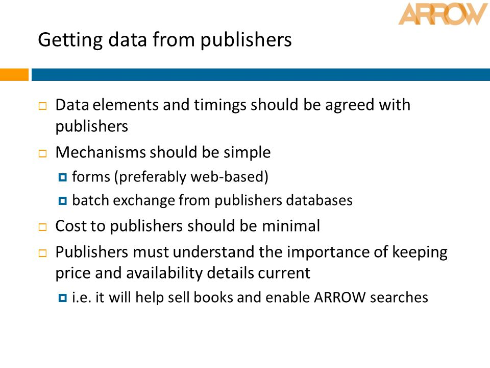 Getting data from publishers  Data elements and timings should be agreed with publishers  Mechanisms should be simple  forms (preferably web-based)  batch exchange from publishers databases  Cost to publishers should be minimal  Publishers must understand the importance of keeping price and availability details current  i.e.