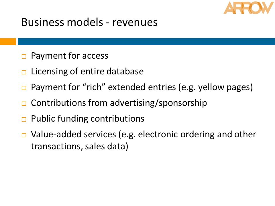 """Business models - revenues  Payment for access  Licensing of entire database  Payment for """"rich"""" extended entries (e.g. yellow pages)  Contributio"""