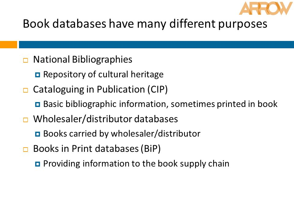 Book databases have many different purposes  National Bibliographies  Repository of cultural heritage  Cataloguing in Publication (CIP)  Basic bibliographic information, sometimes printed in book  Wholesaler/distributor databases  Books carried by wholesaler/distributor  Books in Print databases (BiP)  Providing information to the book supply chain
