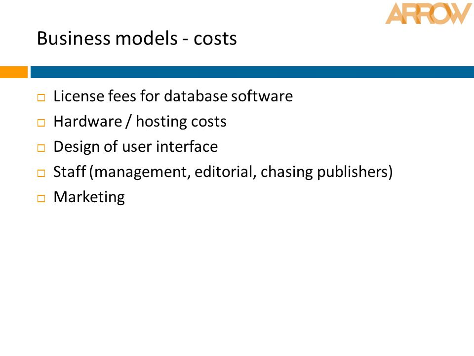 Business models - costs  License fees for database software  Hardware / hosting costs  Design of user interface  Staff (management, editorial, chasing publishers)  Marketing